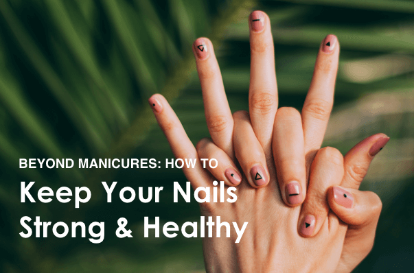 Beyond Manicures: 5 Ways to Keep Your Nails Strong & Healthy
