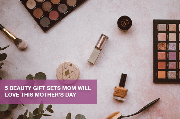 5 Beauty Gift Sets Mom Will Love this Mother's Day